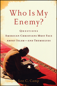Who Is My Enemy? Questions American Christians  Must Face About Islam-and Themselves  -              By: Lee C. Camp