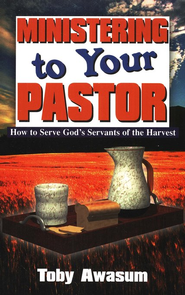 Ministering to Your Pastor: How to Serve God's Servants of the Harvest  -     By: Toby Awasum