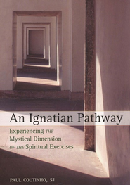 An Ignatian Pathway: Experiencing the Mystical Dimension of the Spiritual Exercises  -     By: Paul Coutinho