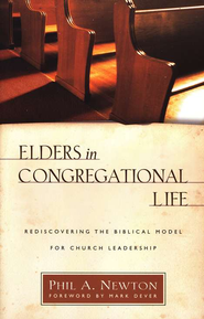 Elders in Congregational Life: Discovering the Biblical Model for Church Leadership  -              By: Phil A. Newton