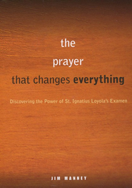The Prayer That Changes Everything: Discovering the Power of St. Ignatius Loyola's Examen  -     By: Jim Manney