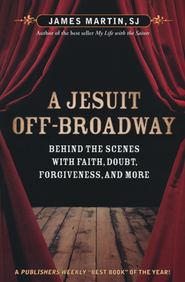A Jesuit Off-Broadway: Behind the Scenes with Faith, Doubt, Forgiveness, and More  -     By: James Martin