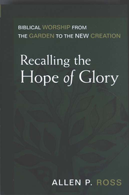 Recalling the Hope of Glory: Biblical Worship from the Garden to the New Creation  -              By: Allen P. Ross