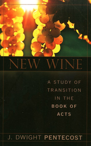 New Wine: A Study of Transition in The Book of Acts  -              By: J. Dwight Pentecost