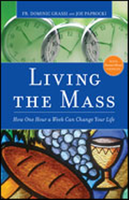 Living the Mass: How One Hour a Week Can Change Your Life  -     By: Father Dominic Grassi, Joe Paprocki