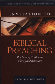 Invitation to Biblical Preaching: Proclaiming Truth with Clarity and Relevance  -     By: Donald R. Sunukjian