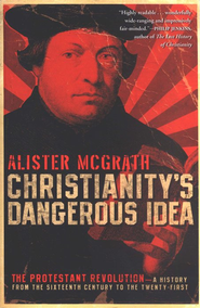 Christianity's Dangerous Idea: The Protestant Revolution- A History From the Sixteenth Century to the Twenty-First  -              By: Alister McGrath