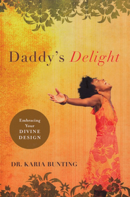 Daddy's Delight: Embracing Your Divine Design  -     By: Karia Bunting