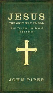 Jesus, the Only Way to God: Must You Hear the Gospel to be Saved? - eBook  -     By: John Piper