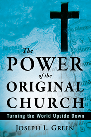 The Power of the Original Church: Turning the World Upside Down  -     By: Joseph L. Green