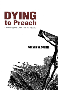 Dying to Preach: Embracing the Cross in the Pulpit   -     By: Steven W. Smith