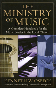 The Ministry of Music: A Complete Handbook for the Music Leader in the Local Church  -     By: Kenneth W. Osbeck
