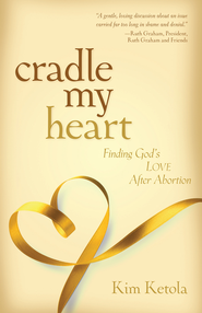 Cradle My Heart: Finding God's Love After Abortion  -              By: Kim Ketola