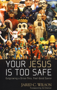 Your Jesus Is Too Safe: Overcoming a Drive-Thru, Feel-Good Savior - Slightly Imperfect  -     By: Jared C. Wilson