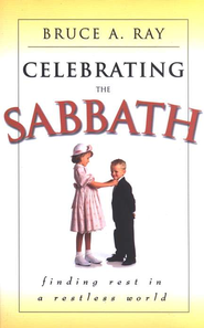 Celebrating the Sabbath: Find Rest in a Restless World   -              By: Bruce A. Ray