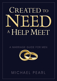 Created to Need a Help Meet: A Marriage Guide For Men  -              By: Michael Pearl