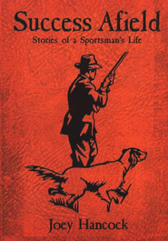Success Afield: Stories of a Sportsman's Life       -     By: Joey Hancock
