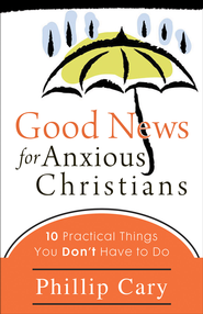 Good News for Anxious Christians: Ten Practical Things You Don't Have to Do - eBook  -     By: Phillip Cary