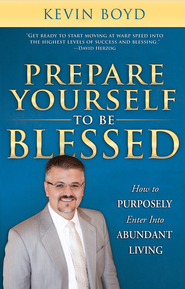 Prepare Yourself to Be Blessed: How to Purposely Walk into Abundant Living  -              By: Kevin Boyd