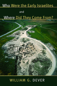 Who Were the Israelites and Where Did They Come From?  -     By: William G. Dever