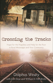Crossing the Tracks: Hope for the Hopeless and Help for the Poor in Rural Mississippi and Your Community  -              By: Dolphus Weary