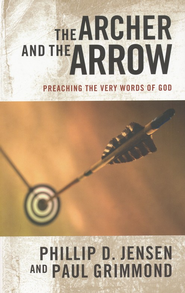 The Archer and the Arrow: Preaching the Very Words of God  -              By: Phillip Jensen, Paul Grimmond
