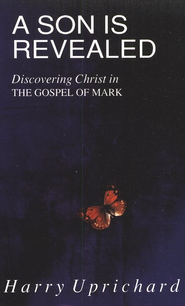A Son is Revealed: Discovering Christ in The Gospel of Mark  -     By: Harry Uprichard