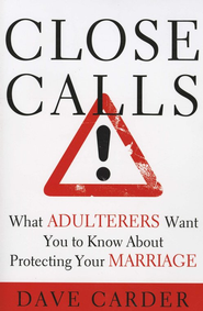 Close Calls! What Adulterers Want You to Know About Protecting Your Marriage  -     By: Dave Carder