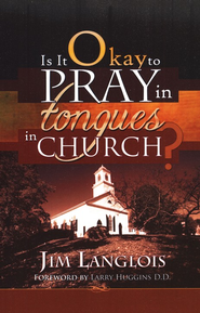 Is It Okay to Pray in Tongues in Church?  -              By: Jim Langlois