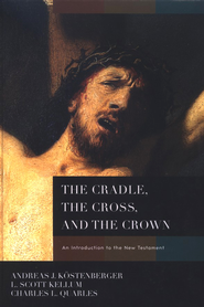 The Cradle, the Cross, and the Crown: An Introduction to the New Testament  -     By: Andreas J. Kostenberger, L. Scott Kellum, Charles Quarles