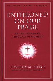 Enthroned on Our Praise: An Old Testament Theology of Worship  -     By: Timothy M. Pierce