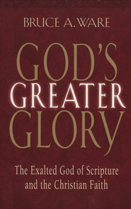 God's Greater Glory: The Exalted God of Scripture and the Christian Faith  -     By: Bruce A. Ware