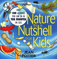 Nature in a Nutshell for Kids: Over 100 Activities You Can Do in 10 Minutes or Less  -              By: Jean Potter