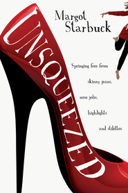 Unsqueezed: Springing Free from Skinny Jeans, Nose Jobs, Highlights and Stilettos - eBook  -     By: Margot Starbuck
