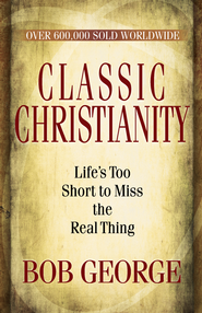 Classic Christianity: Life's Too Short to Miss the Real Thing - eBook  -     By: Bob George