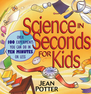 Science in Seconds for Kids: Over 100 Experiments You Can Do in Ten Minutes or Less  -     By: Jean Potter