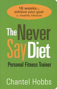 The Never Say Diet Personal Fitness Trainer: Sixteen Weeks to Achieve Your Goal of a Healthy Lifestyle  -              By: Chantel Hobbs