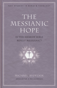 The Messianic Hope: Is the Hebrew Bible Really Messianic?  -              By: Michael Rydelnik