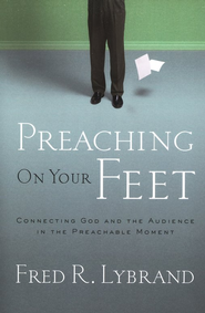 Preaching on Your Feet: Connecting God and the Audience in the Preachable Moment  -              By: Fred R. Lybrand