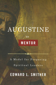 Augustine As Mentor: A Model for Preparing Spiritual Leaders  -              By: Edward Smither