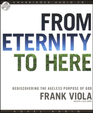 From Eternity to Here: Rediscovering the Ageless Purpose of God - Audiobook on CD  -              By: Frank Viola