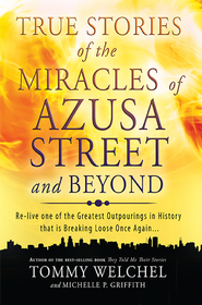 True Stories of the Miracles of Azusa Street and Beyond: Re-live One of The Greastest Outpourings in History that is Breaking Loose Once Again - eBook  -     By: Tommy Welchel, Michelle Griffith