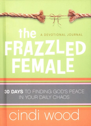 The Frazzled Female: 30 Days to Finding God's Peace in Your Daily Chaos  -     By: Cindi Wood