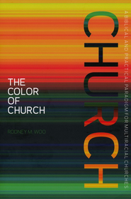 The Color of Church: A Biblical and Practical Paradigm for Multiracial Churches  -     By: Rodney Woo