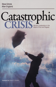 Catastrophic Crisis: Ministry Leadership in the Midst of Trial and Tragedy  -     By: Steve F. Echols, Allen England