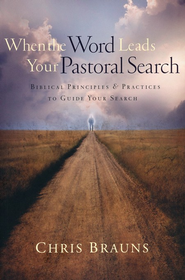 When the Word Leads Your Pastoral Search: Biblical Principles & Practices to Guide Your Search  -     By: Chris Brauns