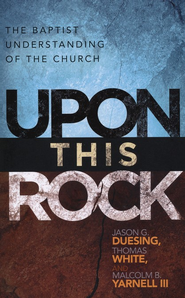 Upon This Rock: A Baptist Understanding of the Church  -     Edited By: Jason G. Duesing, Thomas White, Malcolm B. Yarnell III     By: Jason G. Duesing(Eds.), Thomas White(Eds. & Malcolm B. Yarnell, III(Eds.