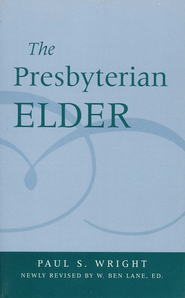 The Presbyterian Elder (Newly Revised)   -              By: Paul S. Wright