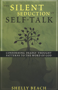 The Silent Seduction of Self-Talk: Conforming Deadly  Thought Patterns to the Word of God  -              By: Shelly Beach