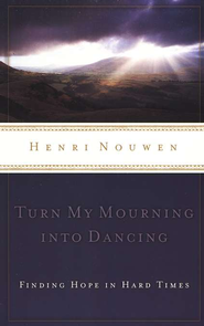 Turn My Mourning into Dancing: Finding Hope in Hard Times   -              By: Henri J.M. Nouwen